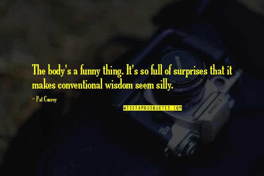 Funny But Wisdom Quotes By Pat Conroy: The body's a funny thing. It's so full
