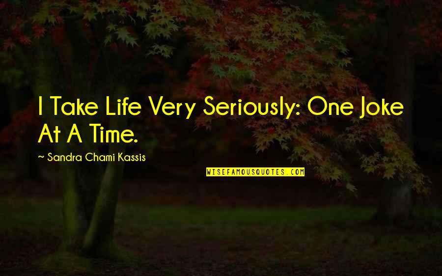 Funny But Wisdom Quotes By Sandra Chami Kassis: I Take Life Very Seriously: One Joke At