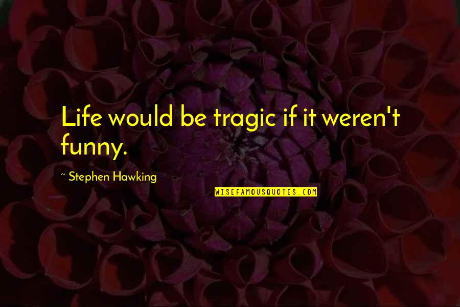 Funny But Wisdom Quotes By Stephen Hawking: Life would be tragic if it weren't funny.