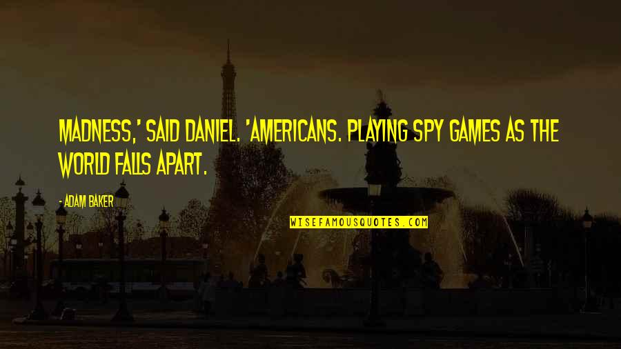 Funny Career Advice Quotes By Adam Baker: Madness,' said Daniel. 'Americans. Playing spy games as