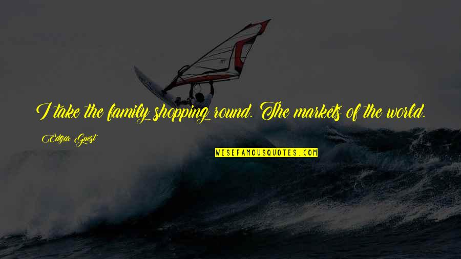 Funny Caregivers Quotes By Edgar Guest: I take the family shopping round. The markets