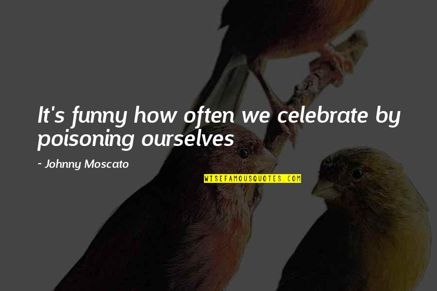 Funny Celebration Quotes By Johnny Moscato: It's funny how often we celebrate by poisoning