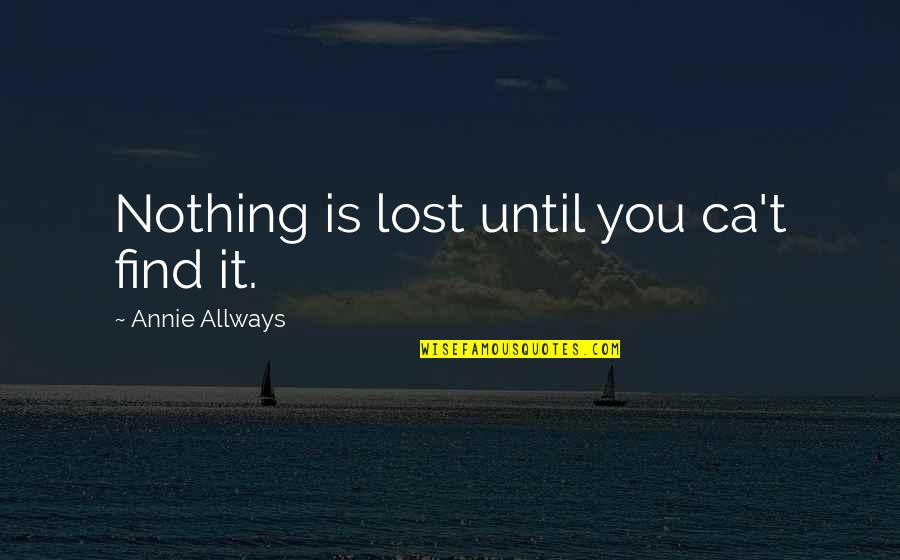 Funny Circumstance Quotes By Annie Allways: Nothing is lost until you ca't find it.