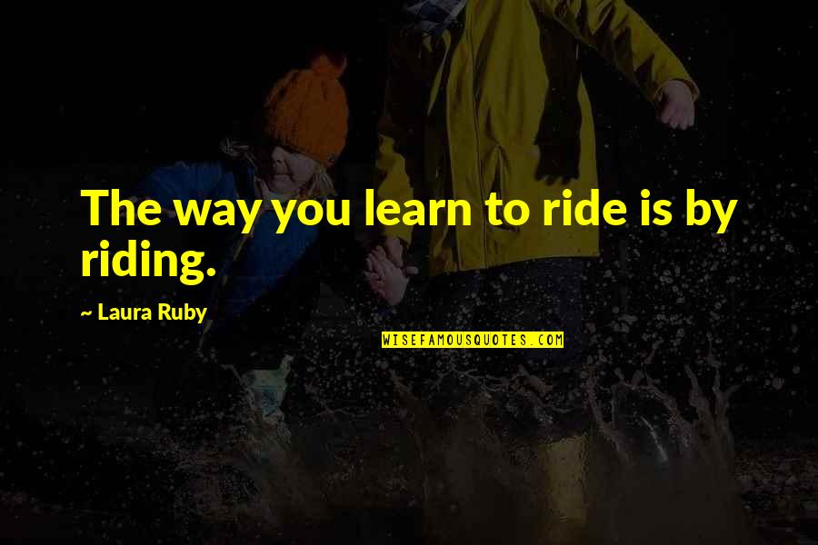Funny Circumstance Quotes By Laura Ruby: The way you learn to ride is by