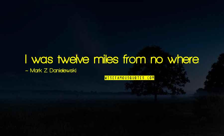 Funny Circumstance Quotes By Mark Z. Danielewski: I was twelve miles from no where.