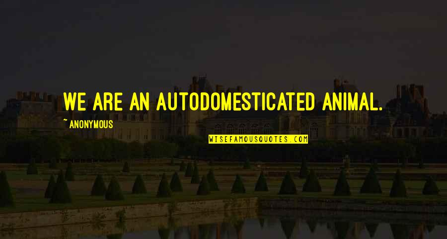 Funny Colleagues Leaving Quotes By Anonymous: We are an autodomesticated animal.