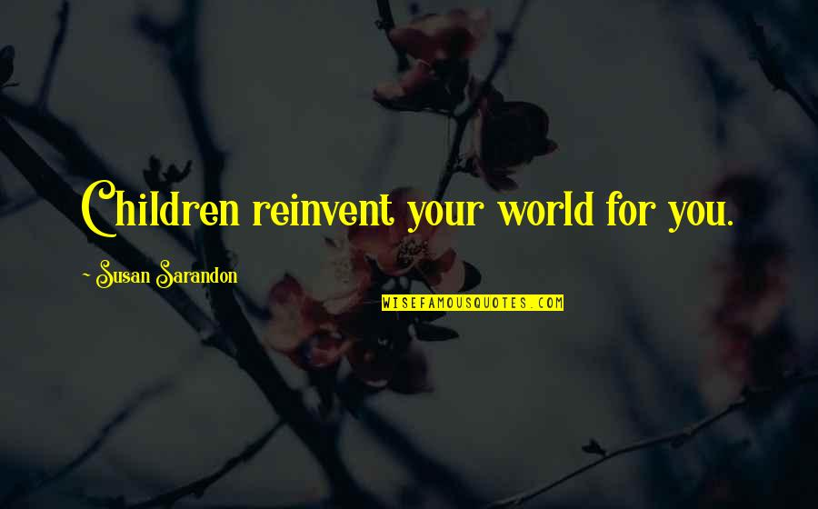 Funny Colleagues Leaving Quotes By Susan Sarandon: Children reinvent your world for you.