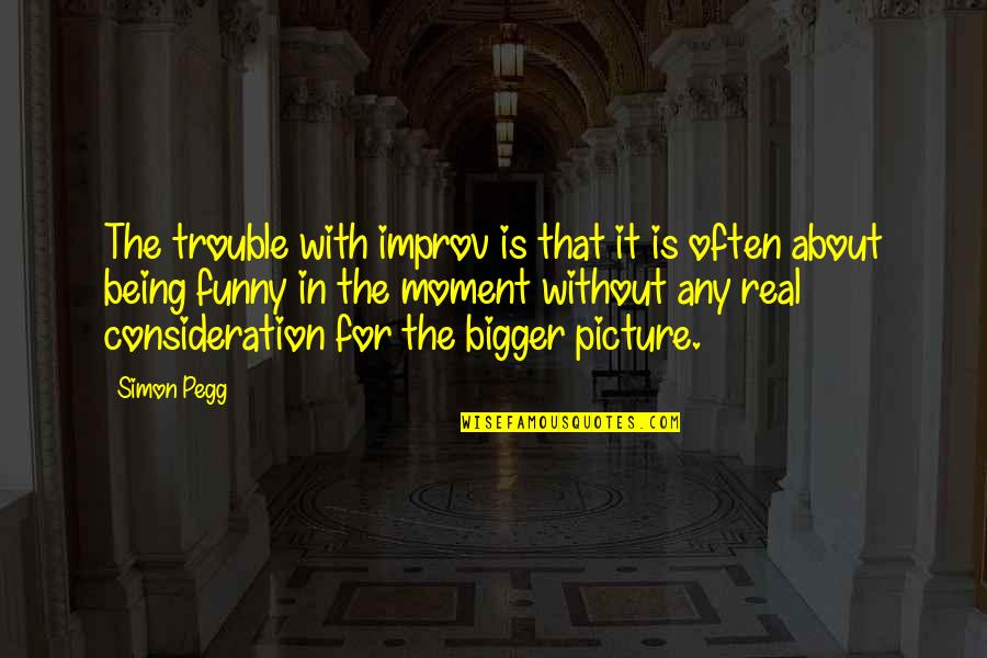 Funny Consideration Quotes By Simon Pegg: The trouble with improv is that it is