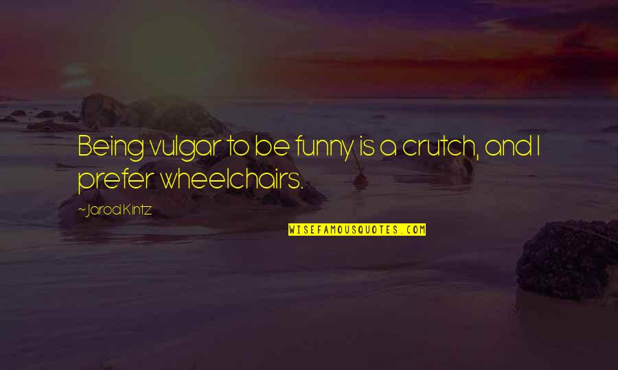 Funny Crutch Quotes By Jarod Kintz: Being vulgar to be funny is a crutch,
