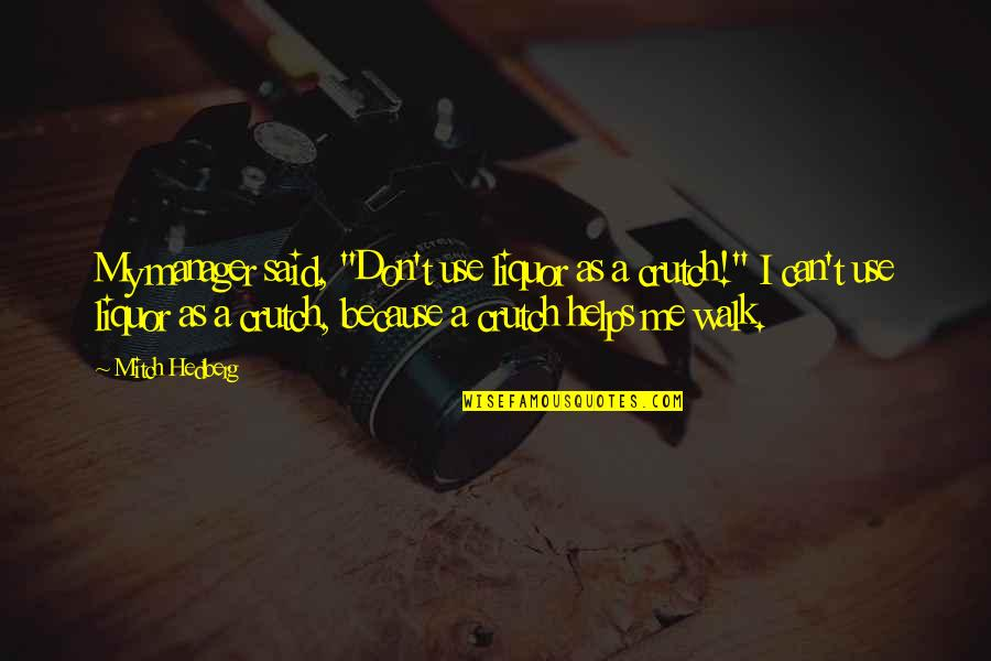 "Funny Crutch Quotes By Mitch Hedberg: My manager said, ""Don't use liquor as a"