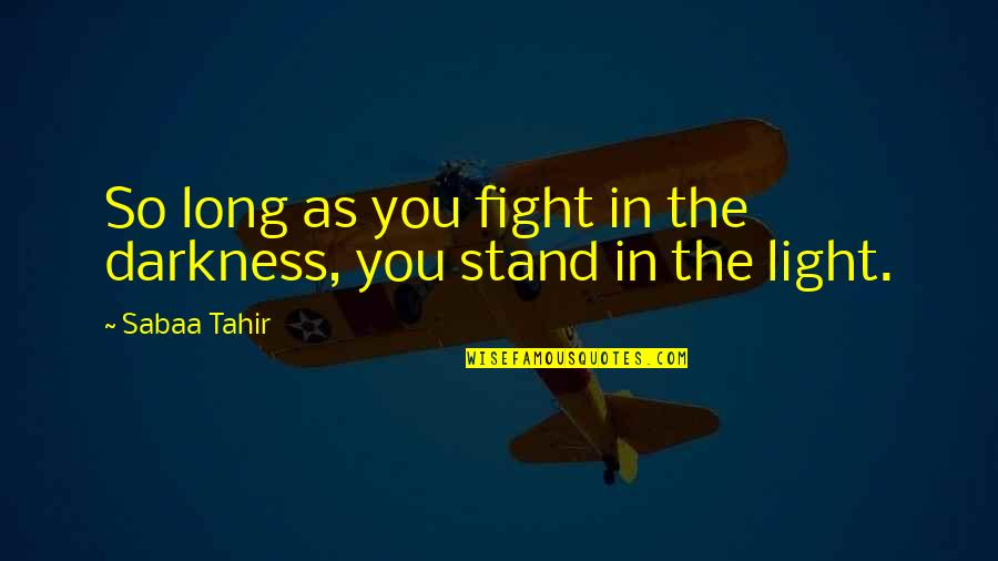 Funny Dating Quotes By Sabaa Tahir: So long as you fight in the darkness,