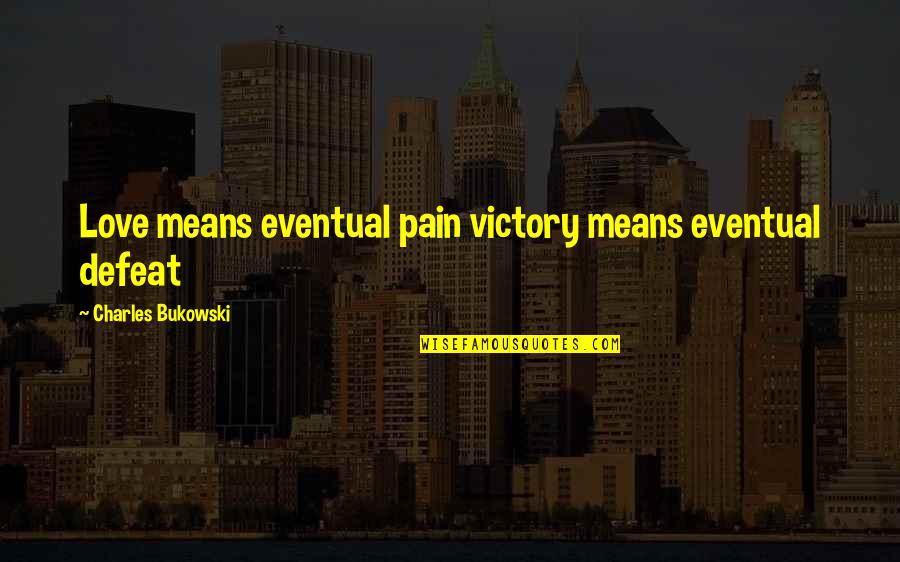 Funny Dean Pelton Quotes By Charles Bukowski: Love means eventual pain victory means eventual defeat