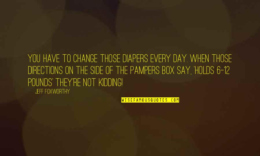 Funny Diapers Quotes By Jeff Foxworthy: You have to change those diapers every day.