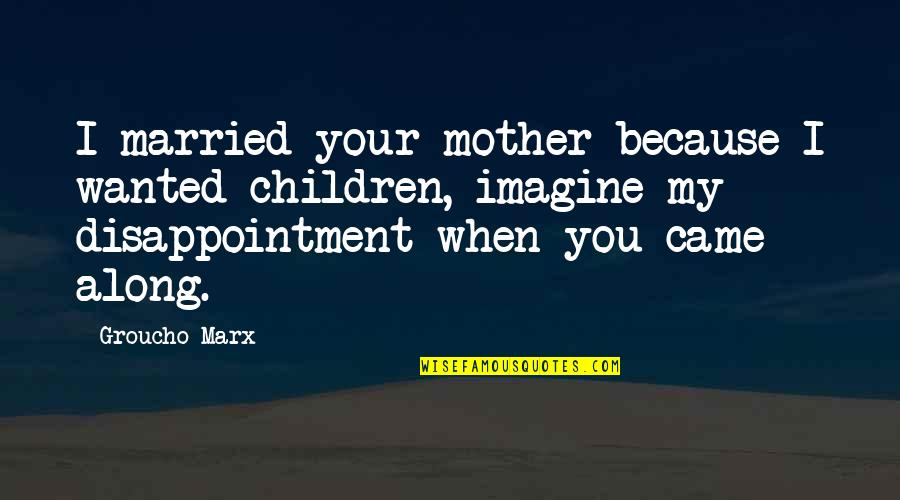 Funny Disappointment Quotes By Groucho Marx: I married your mother because I wanted children,
