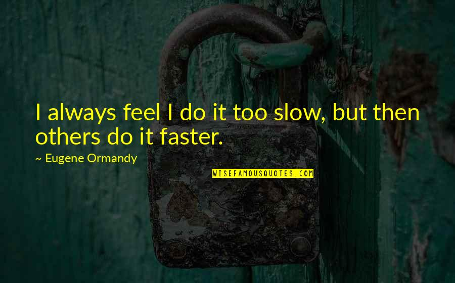 Funny Do Unto Others Quotes By Eugene Ormandy: I always feel I do it too slow,