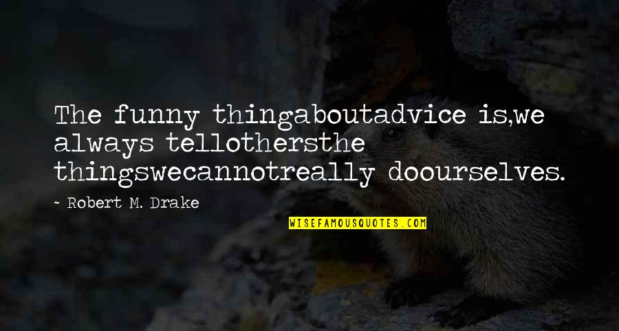 Funny Do Unto Others Quotes By Robert M. Drake: The funny thingaboutadvice is,we always tellothersthe thingswecannotreally doourselves.