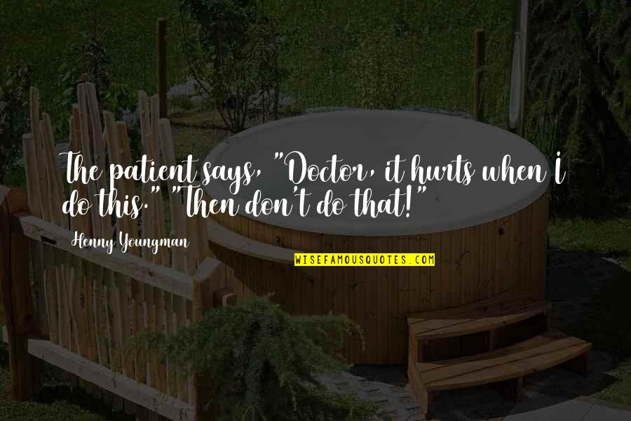 """Funny Doctor Patient Quotes By Henny Youngman: The patient says, """"Doctor, it hurts when I"""