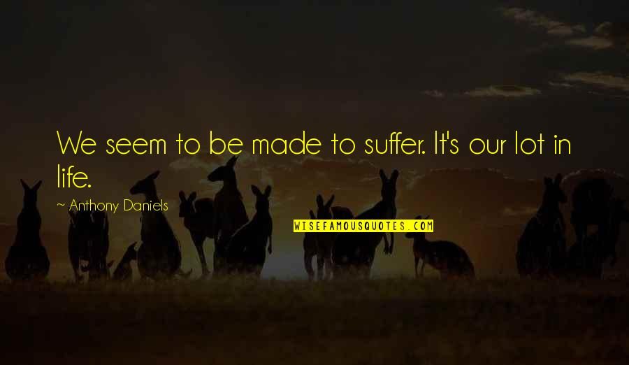 Funny Dollar Bill Quotes By Anthony Daniels: We seem to be made to suffer. It's