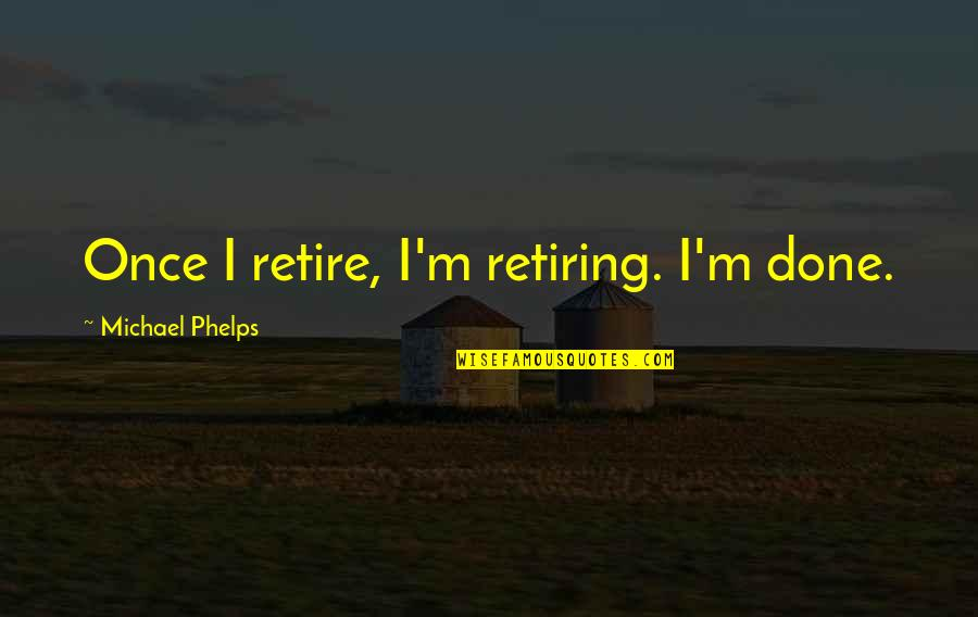 Funny Dollar Bill Quotes By Michael Phelps: Once I retire, I'm retiring. I'm done.