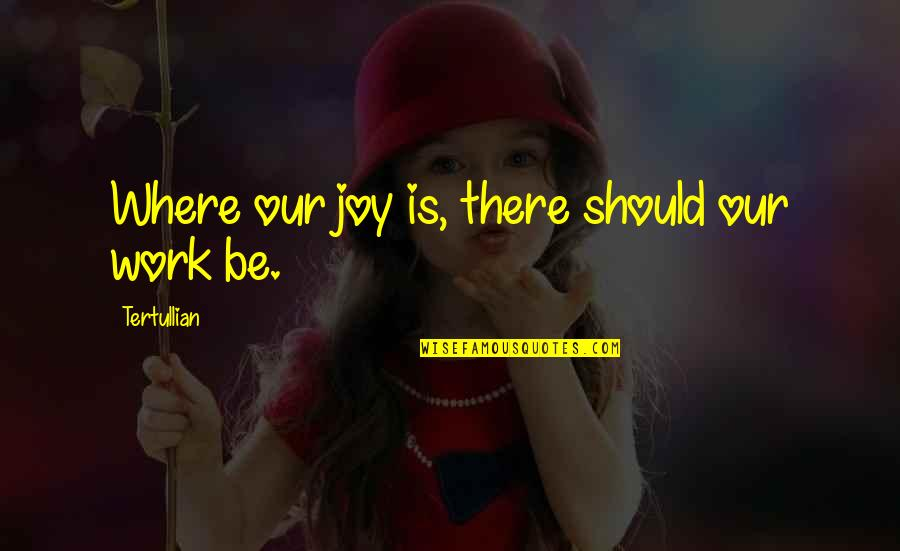 Funny Dora Explorer Quotes By Tertullian: Where our joy is, there should our work
