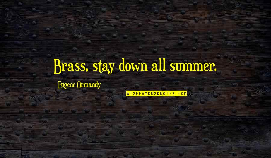 Funny Down And Out Quotes By Eugene Ormandy: Brass, stay down all summer.
