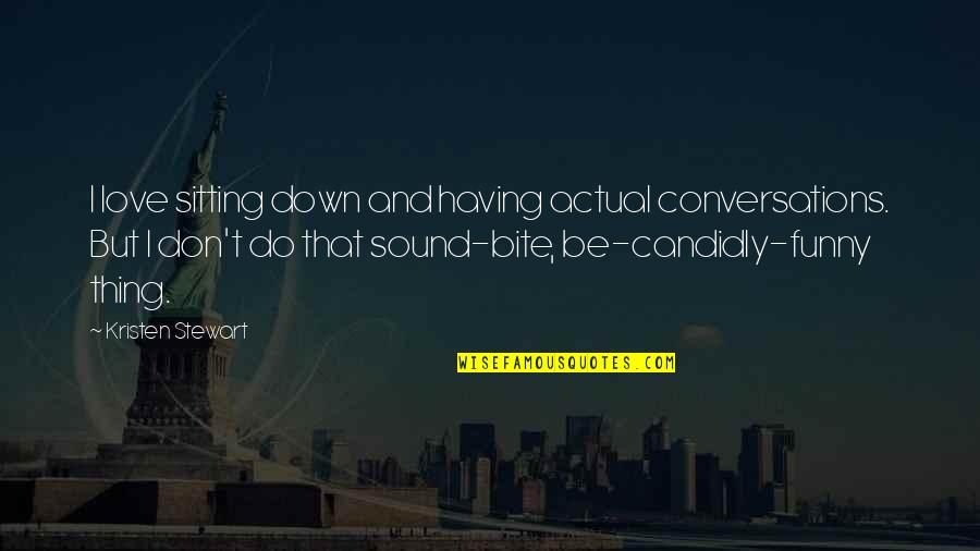 Funny Down And Out Quotes By Kristen Stewart: I love sitting down and having actual conversations.