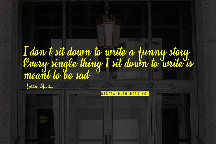 Funny Down And Out Quotes By Lorrie Moore: I don't sit down to write a funny