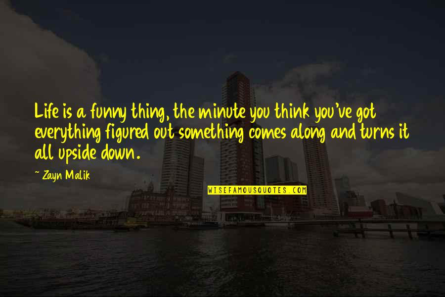 Funny Down And Out Quotes By Zayn Malik: Life is a funny thing, the minute you
