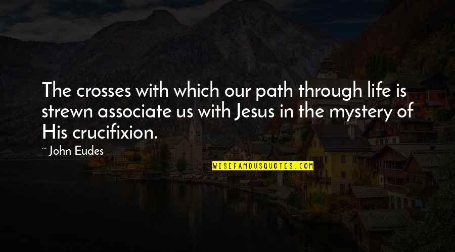 Funny Drugged Quotes By John Eudes: The crosses with which our path through life