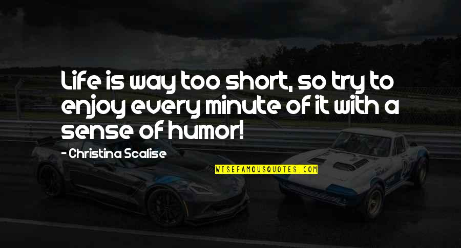 Funny Enjoy Life Quotes By Christina Scalise: Life is way too short, so try to