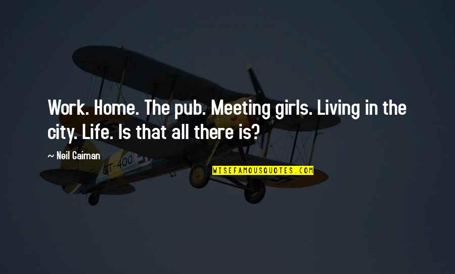 Funny Enjoy Life Quotes By Neil Gaiman: Work. Home. The pub. Meeting girls. Living in