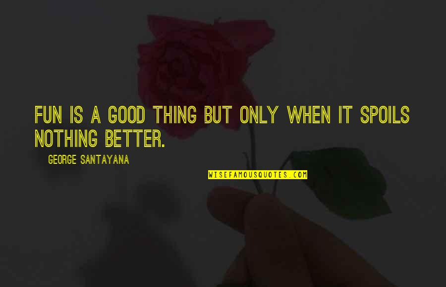 Funny Feeding Quotes By George Santayana: Fun is a good thing but only when