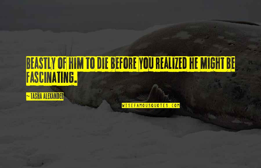 Funny Feeding Quotes By Tasha Alexander: Beastly of him to die before you realized