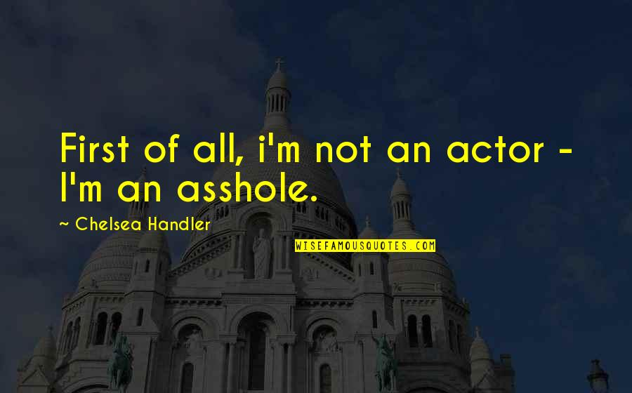 Funny Firsts Quotes By Chelsea Handler: First of all, i'm not an actor -