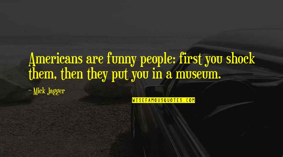 Funny Firsts Quotes By Mick Jagger: Americans are funny people: first you shock them,