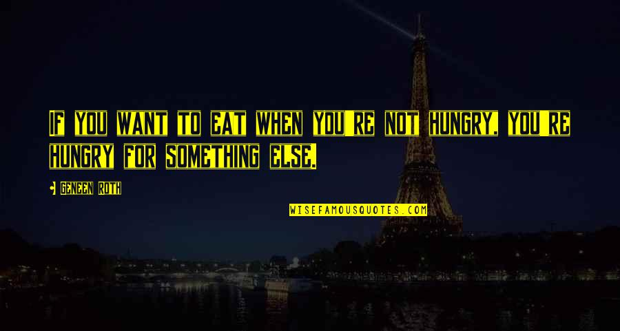 Funny Flexible Quotes By Geneen Roth: If you want to eat when you're not