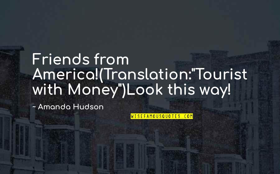 """Funny Friends Quotes By Amanda Hudson: Friends from America!(Translation:""""Tourist with Money"""")Look this way!"""