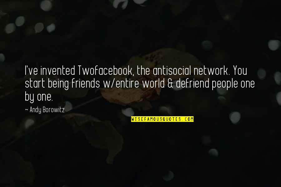 Funny Friends Quotes By Andy Borowitz: I've invented Twofacebook, the antisocial network. You start