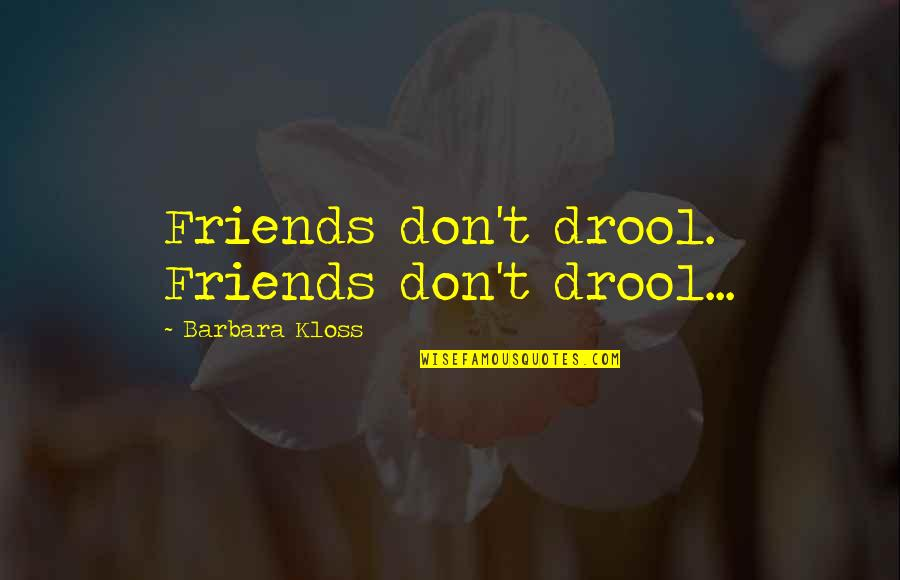 Funny Friends Quotes By Barbara Kloss: Friends don't drool. Friends don't drool...