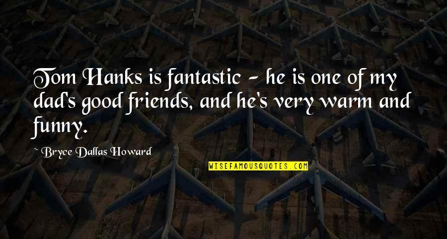 Funny Friends Quotes By Bryce Dallas Howard: Tom Hanks is fantastic - he is one