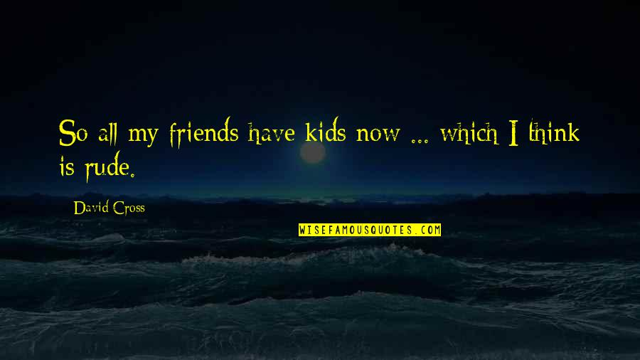 Funny Friends Quotes By David Cross: So all my friends have kids now ...