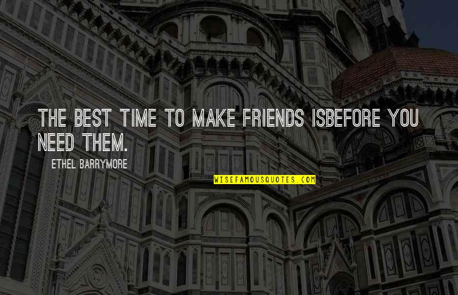 Funny Friends Quotes By Ethel Barrymore: The best time to make friends isbefore you