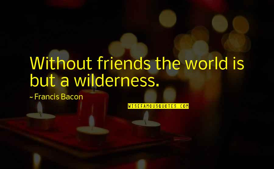 Funny Friends Quotes By Francis Bacon: Without friends the world is but a wilderness.