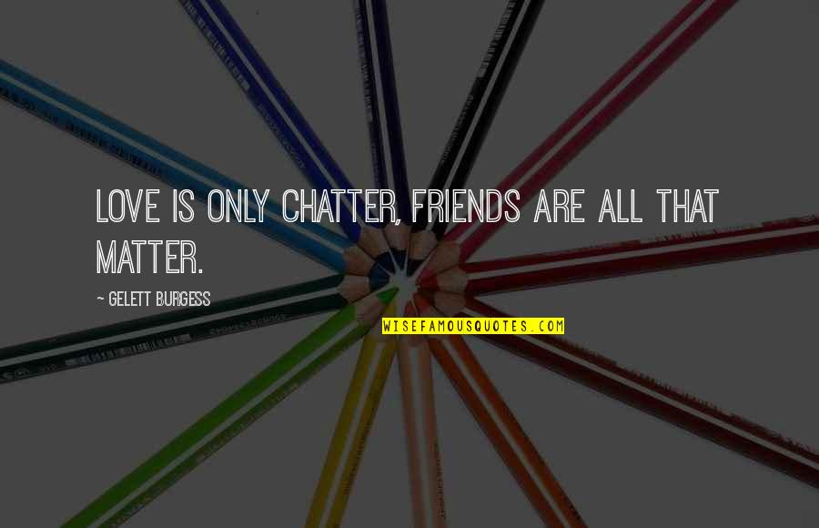 Funny Friends Quotes By Gelett Burgess: Love is only chatter, friends are all that