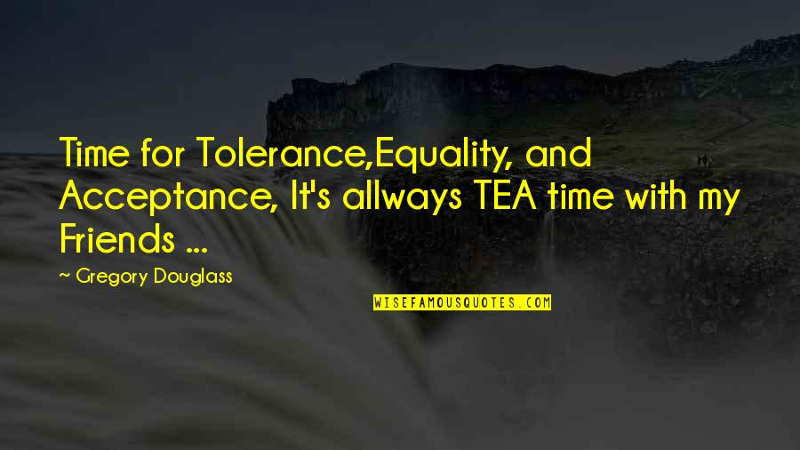 Funny Friends Quotes By Gregory Douglass: Time for Tolerance,Equality, and Acceptance, It's allways TEA