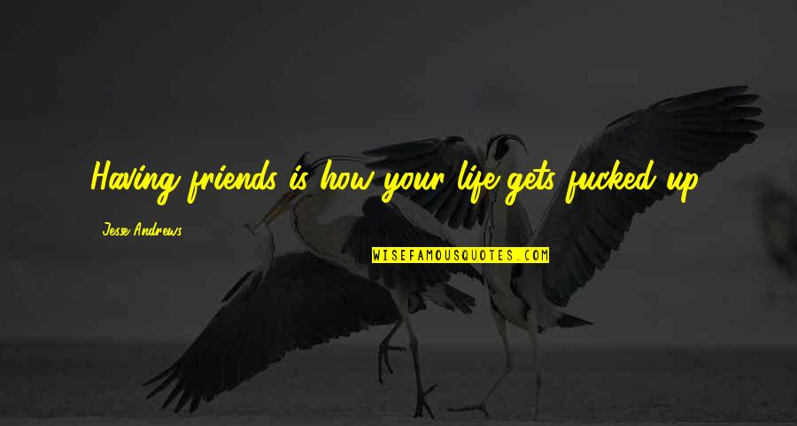 Funny Friends Quotes By Jesse Andrews: Having friends is how your life gets fucked
