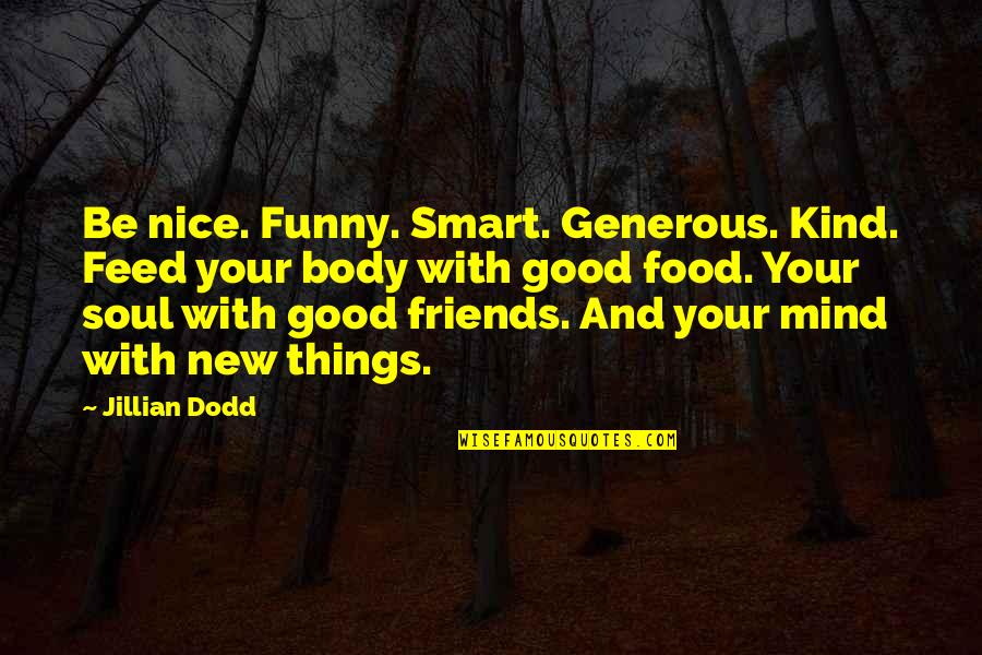 Funny Friends Quotes By Jillian Dodd: Be nice. Funny. Smart. Generous. Kind. Feed your