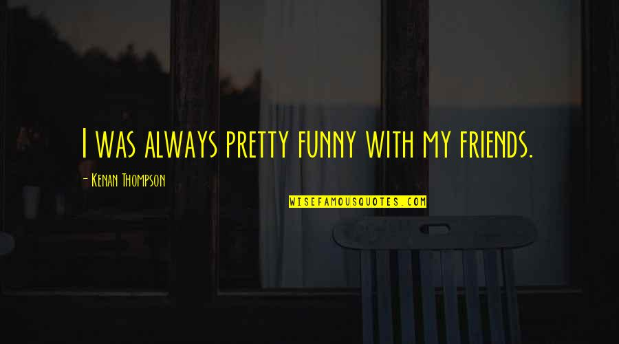 Funny Friends Quotes By Kenan Thompson: I was always pretty funny with my friends.