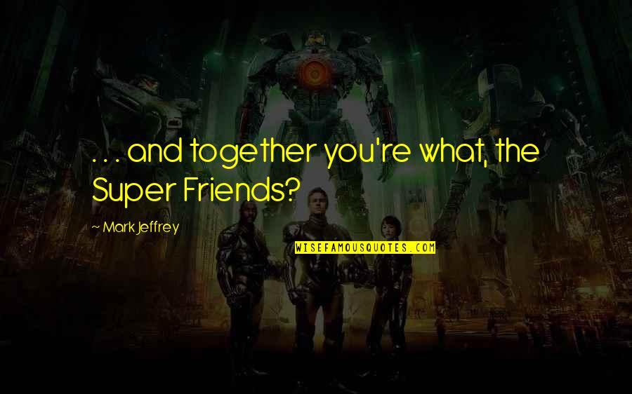 Funny Friends Quotes By Mark Jeffrey: . . . and together you're what, the