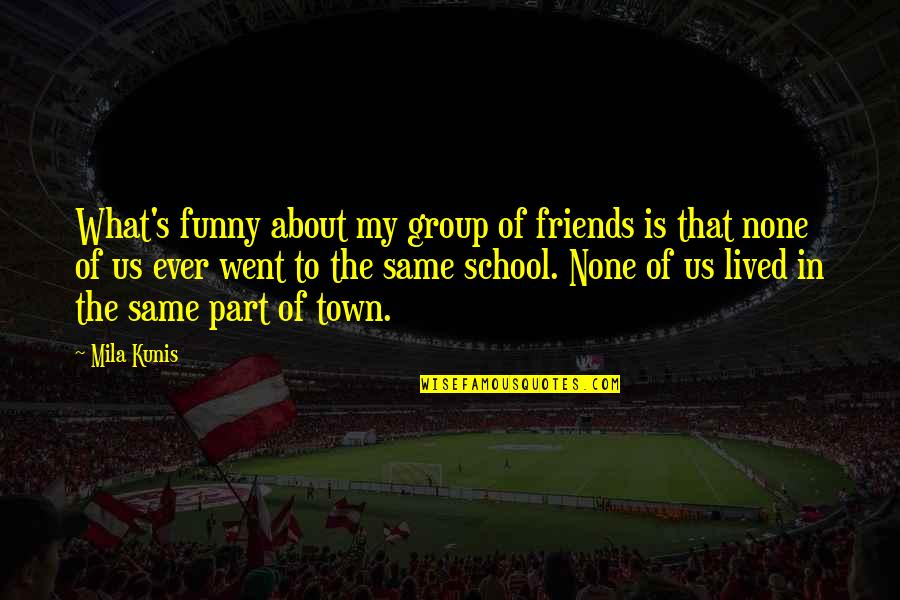 Funny Friends Quotes By Mila Kunis: What's funny about my group of friends is